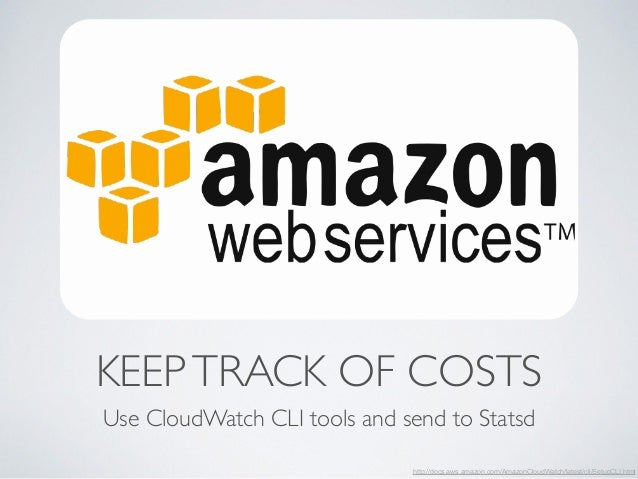KEEP TRACK OF COSTS  Use CloudWatch CLI tools and send to Statsd  http://docs.aws.amazon.com/AmazonCloudWatch/latest/cli/S...