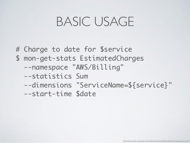 """BASIC USAGE  # Charge to date for $service  $ mon-get-stats EstimatedCharges  --namespace """"AWS/Billing""""  --statistics Sum ..."""