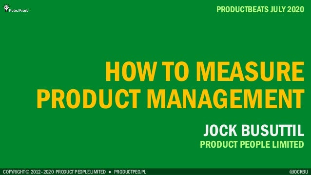 COPYRIGHT © 2012–2020 PRODUCT PEOPLE LIMITED ● PRODUCTPEO.PL HOW TO MEASURE PRODUCT MANAGEMENT PRODUCTBEATS JULY 2020 @JOC...