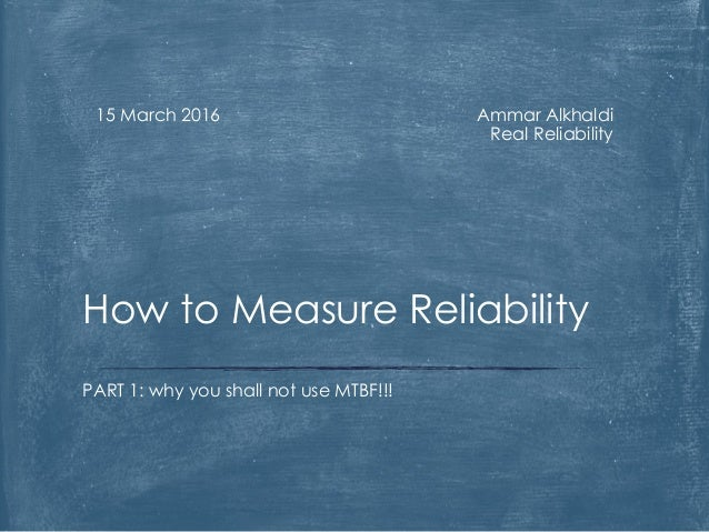 Ammar Alkhaldi Real Reliability 15 March 2016 PART 1: why you shall not use MTBF!!! How to Measure Reliability