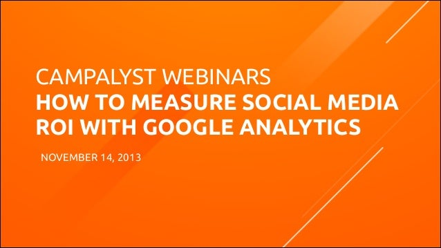 CAMPALYST WEBINARS HOW TO MEASURE SOCIAL MEDIA ROI WITH GOOGLE ANALYTICS NOVEMBER 14, 2013  CAMPALYST.COM | @CAMPALYST