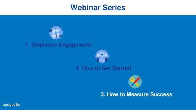 Webinar Series 1. Employee Engagement 2. How to Get Started 3. How to Measure Success