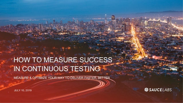 HOW TO MEASURE SUCCESS IN CONTINUOUS TESTING MEASURE & OPTIMIZE YOUR WAY TO DELIVER FASTER, BETTER JULY 10, 2019