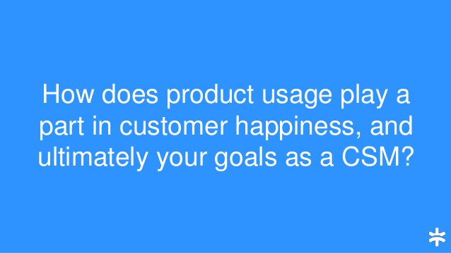 How does product usage play a part in customer happiness, and ultimately your goals as a CSM?