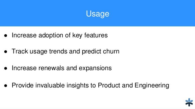 Usage ● Increase adoption of key features ● Track usage trends and predict churn ● Increase renewals and expansions ● Prov...