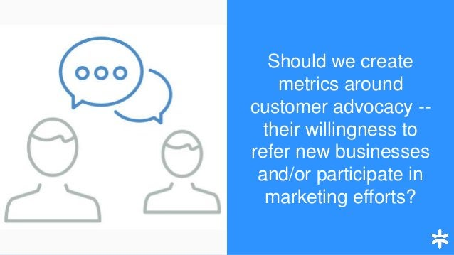 Should we create metrics around customer advocacy -- their willingness to refer new businesses and/or participate in marke...