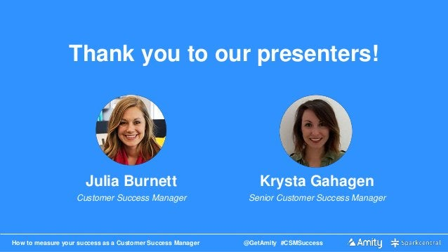 How to measure your success as a Customer Success Manager @GetAmity #CSMSuccess Thank you to our presenters! Julia Burnett...