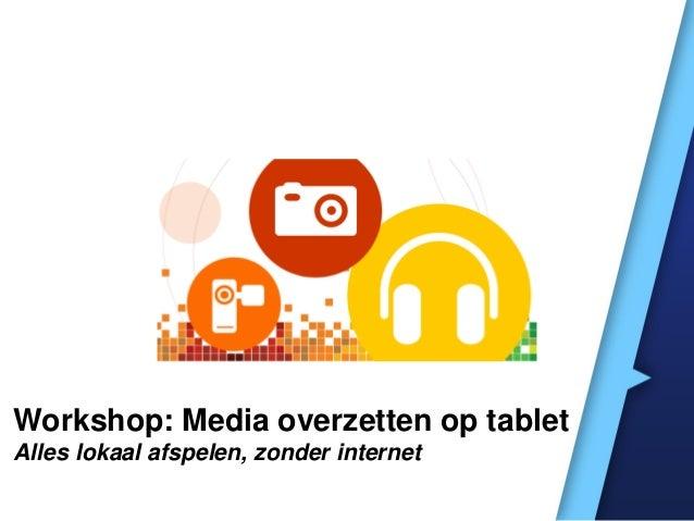 Workshop: Media overzetten op tablet Alles lokaal afspelen, zonder internet