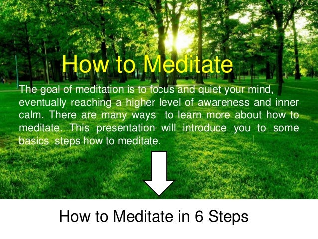 How to Meditate How to Meditate in 6 Steps The goal of meditation is to focus and quiet your mind, eventually reaching a h...