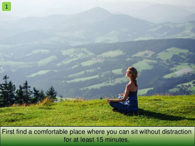 First find a comfortable place where you can sit without distraction for at least 15 minutes. 1