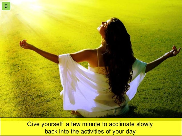 Give yourself a few minute to acclimate slowly back into the activities of your day. 6