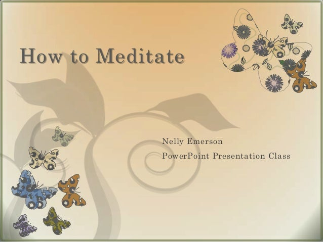How to Meditate            Nelly Emerson            PowerPoint Presentation Class