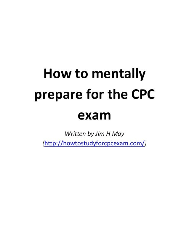 How to mentally prepare for the CPC exam Written by Jim H May (http://howtostudyforcpcexam.com/)