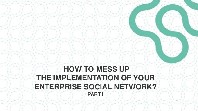 HOW TO MESS UP THE IMPLEMENTATION OF YOUR ENTERPRISE SOCIAL NETWORK? PART I