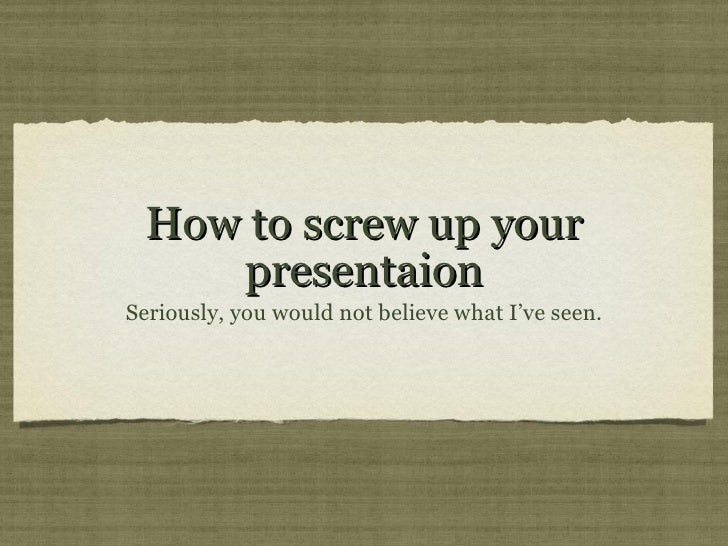 How to screw up your presentaion <ul><li>Seriously, you would not believe what I've seen. </li></ul>