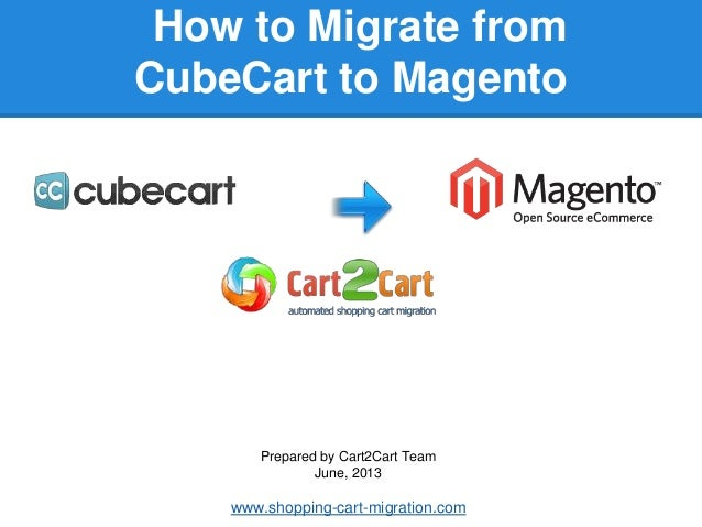 How to Migrate fromCubeCart to MagentoPrepared by Cart2Cart TeamJune, 2013www.shopping-cart-migration.com