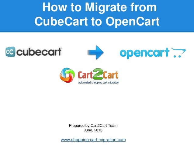 How to Migrate fromCubeCart to OpenCartPrepared by Cart2Cart TeamJune, 2013www.shopping-cart-migration.com
