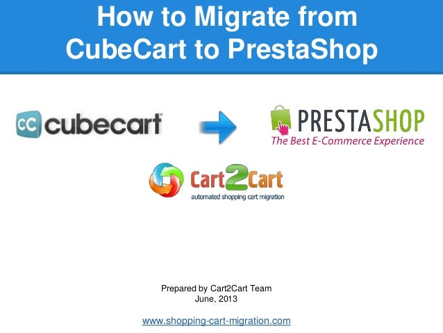 How to Migrate fromCubeCart to PrestaShopPrepared by Cart2Cart TeamJune, 2013www.shopping-cart-migration.com