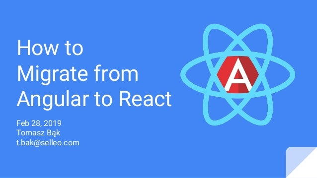 How to Migrate from Angular to React Feb 28, 2019 Tomasz Bąk t.bak@selleo.com