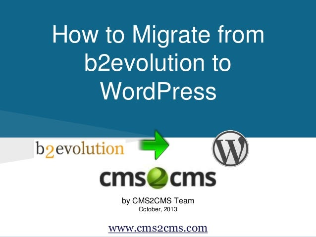 How to Migrate from b2evolution to WordPress  by CMS2CMS Team October, 2013  www.cms2cms.com