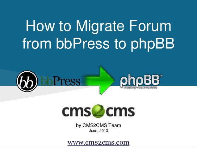 How to Migrate Forum from bbPress to phpBB by CMS2CMS Team June, 2013 www.cms2cms.com