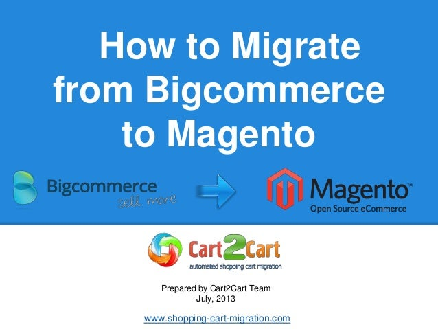 How to Migrate from Bigcommerce to Magento Prepared by Cart2Cart Team July, 2013 www.shopping-cart-migration.com
