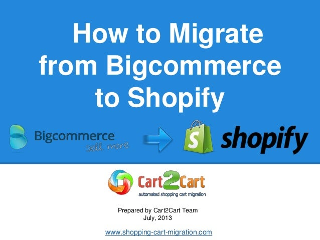 How to Migrate from Bigcommerce to Shopify Prepared by Cart2Cart Team July, 2013 www.shopping-cart-migration.com