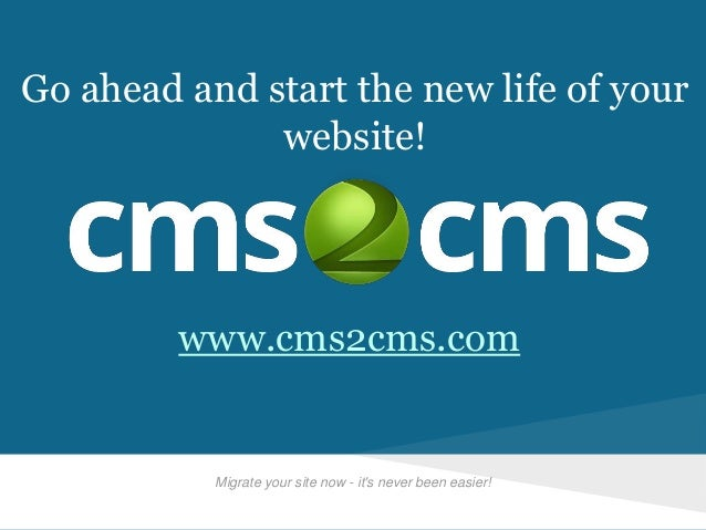 Migrate your site now - it's never been easier! Go ahead and start the new life of your website! www.cms2cms.com