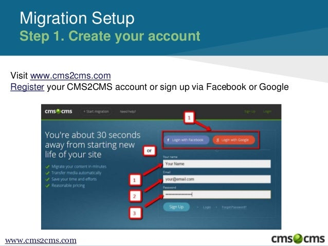 Migration Setup Step 1. Create your account Visit www.cms2cms.com Register your CMS2CMS account or sign up via Facebook or...