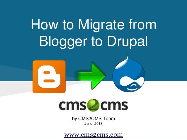 How to Migrate from Blogger to Drupal by CMS2CMS Team June, 2013 www.cms2cms.com