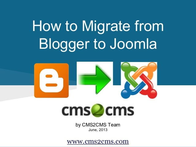 How to Migrate from Blogger to Joomla by CMS2CMS Team June, 2013 www.cms2cms.com