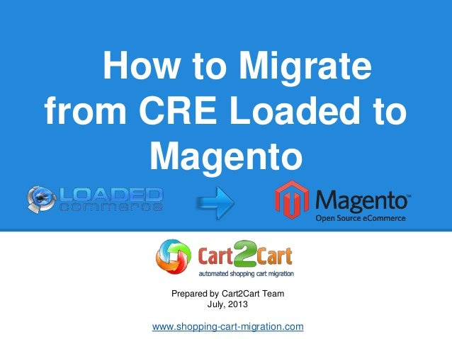 How to Migrate from CRE Loaded to Magento Prepared by Cart2Cart Team July, 2013 www.shopping-cart-migration.com