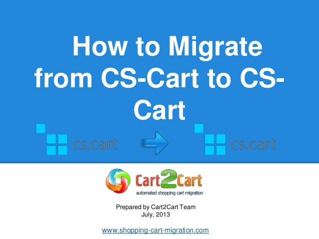 How to Migrate from CS-Cart to CS- Cart Prepared by Cart2Cart Team July, 2013 www.shopping-cart-migration.com