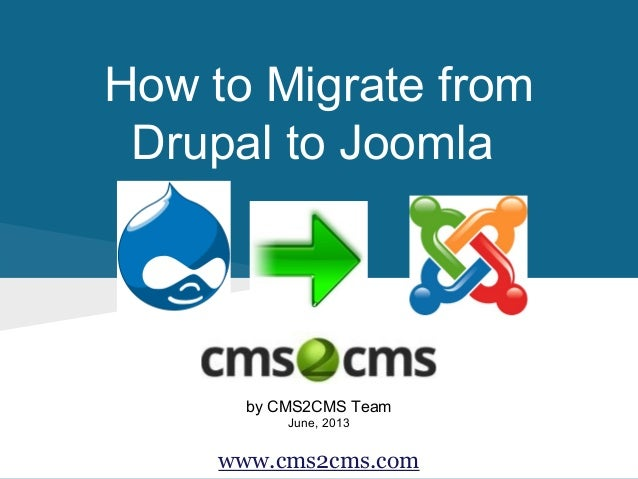 How to Migrate from Drupal to Joomla by CMS2CMS Team June, 2013 www.cms2cms.com