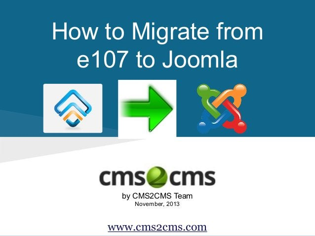 How to Migrate from e107 to Joomla  by CMS2CMS Team November, 2013  www.cms2cms.com