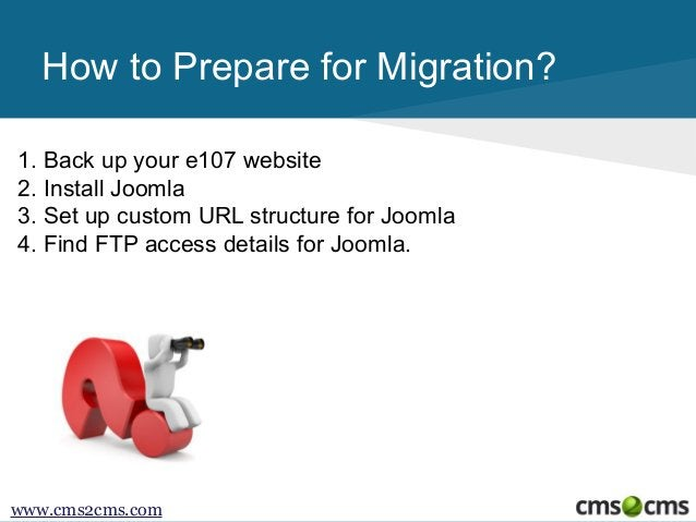 How to Prepare for Migration? 1. Back up your e107 website 2. Install Joomla 3. Set up custom URL structure for Joomla 4. ...