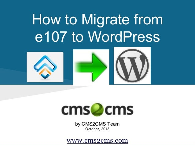 How to Migrate from e107 to WordPress  by CMS2CMS Team October, 2013  www.cms2cms.com