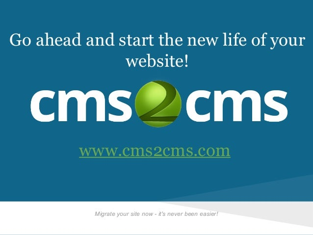 Go ahead and start the new life of your website!  www.cms2cms.com  Migrate your site now - it's never been easier!