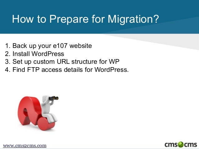How to Prepare for Migration? 1. Back up your e107 website 2. Install WordPress 3. Set up custom URL structure for WP 4. F...