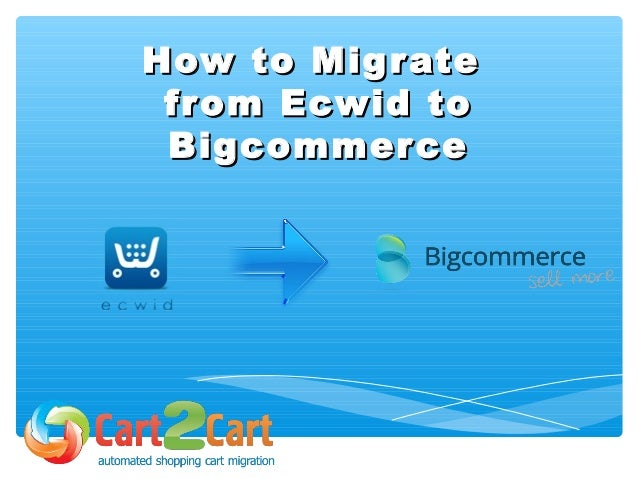 How to MigrateHow to Migrate from Ecwid tofrom Ecwid to BigcommerceBigcommerce