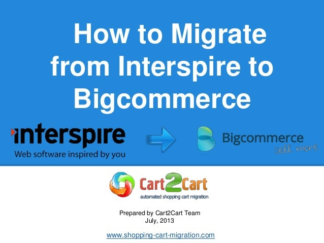How to Migrate from Interspire to Bigcommerce Prepared by Cart2Cart Team July, 2013 www.shopping-cart-migration.com