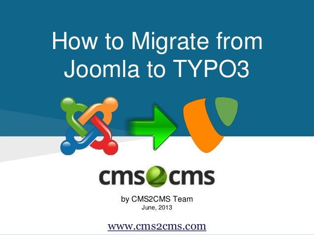 How to Migrate from Joomla to TYPO3 by CMS2CMS Team June, 2013 www.cms2cms.com