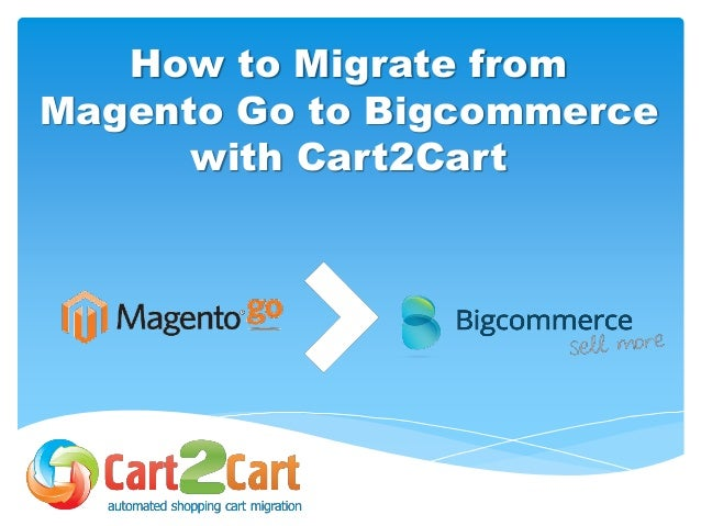 How to Migrate from Magento Go to Bigcommerce with Cart2Cart
