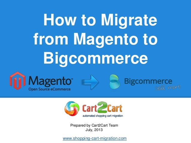 How to Migrate from Magento to Bigcommerce Prepared by Cart2Cart Team July, 2013 www.shopping-cart-migration.com