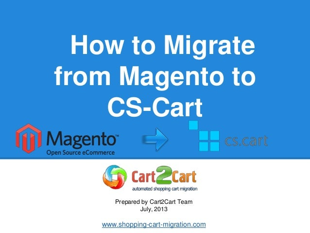 How to Migrate from Magento to CS-Cart Prepared by Cart2Cart Team July, 2013 www.shopping-cart-migration.com