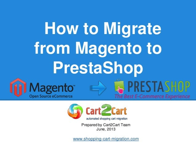 How to Migratefrom Magento toPrestaShopPrepared by Cart2Cart TeamJune, 2013www.shopping-cart-migration.com