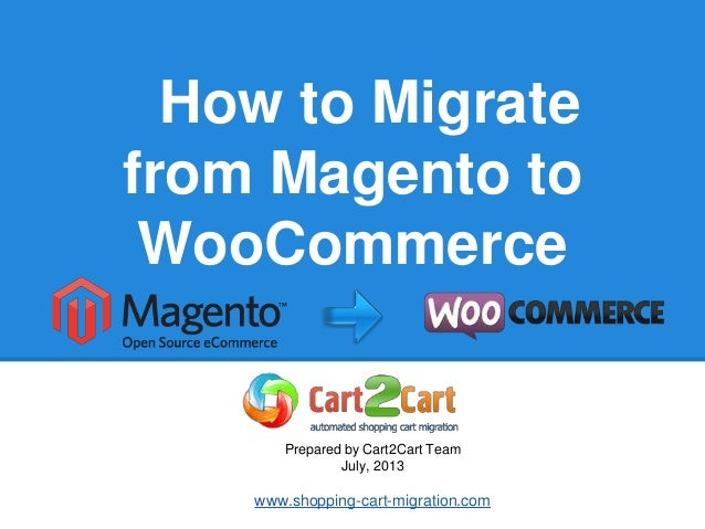 How to Migrate from Magento to WooCommerce Prepared by Cart2Cart Team July, 2013 www.shopping-cart-migration.com