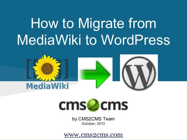 How to Migrate from MediaWiki to WordPress  by CMS2CMS Team October, 2013  www.cms2cms.com