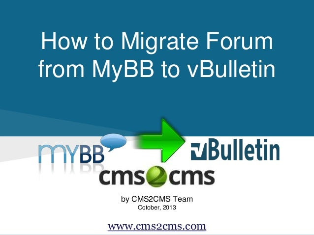 How to Migrate Forum from MyBB to vBulletin by CMS2CMS Team October, 2013 www.cms2cms.com