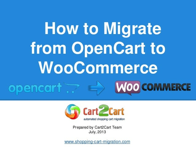 How to Migrate from OpenCart to WooCommerce Prepared by Cart2Cart Team July, 2013 www.shopping-cart-migration.com